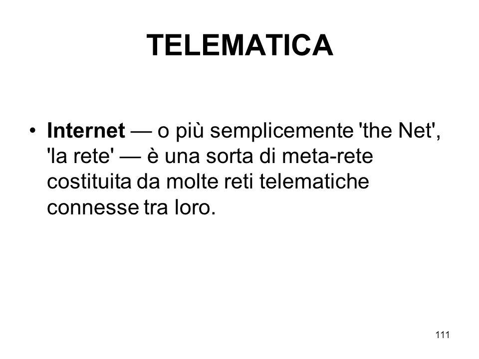 111 TELEMATICA Internet o più semplicemente 'the Net', 'la rete' è una sorta di meta-rete costituita da molte reti telematiche connesse tra loro.