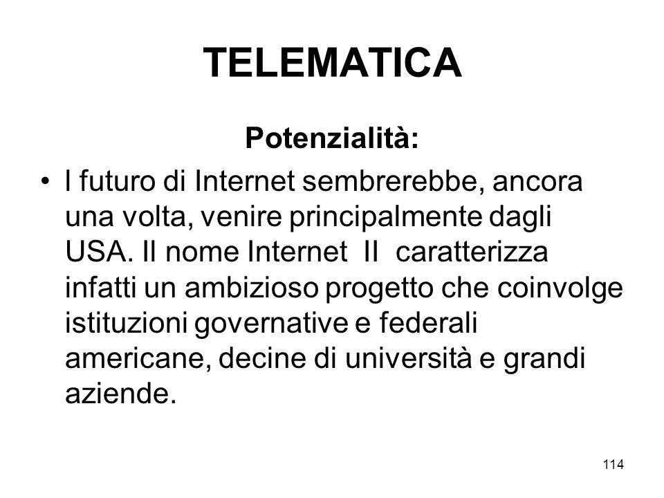 114 TELEMATICA Potenzialità: l futuro di Internet sembrerebbe, ancora una volta, venire principalmente dagli USA. Il nome Internet II caratterizza inf