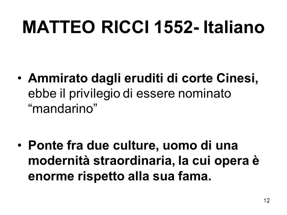 12 MATTEO RICCI 1552- Italiano Ammirato dagli eruditi di corte Cinesi, ebbe il privilegio di essere nominato mandarino Ponte fra due culture, uomo di