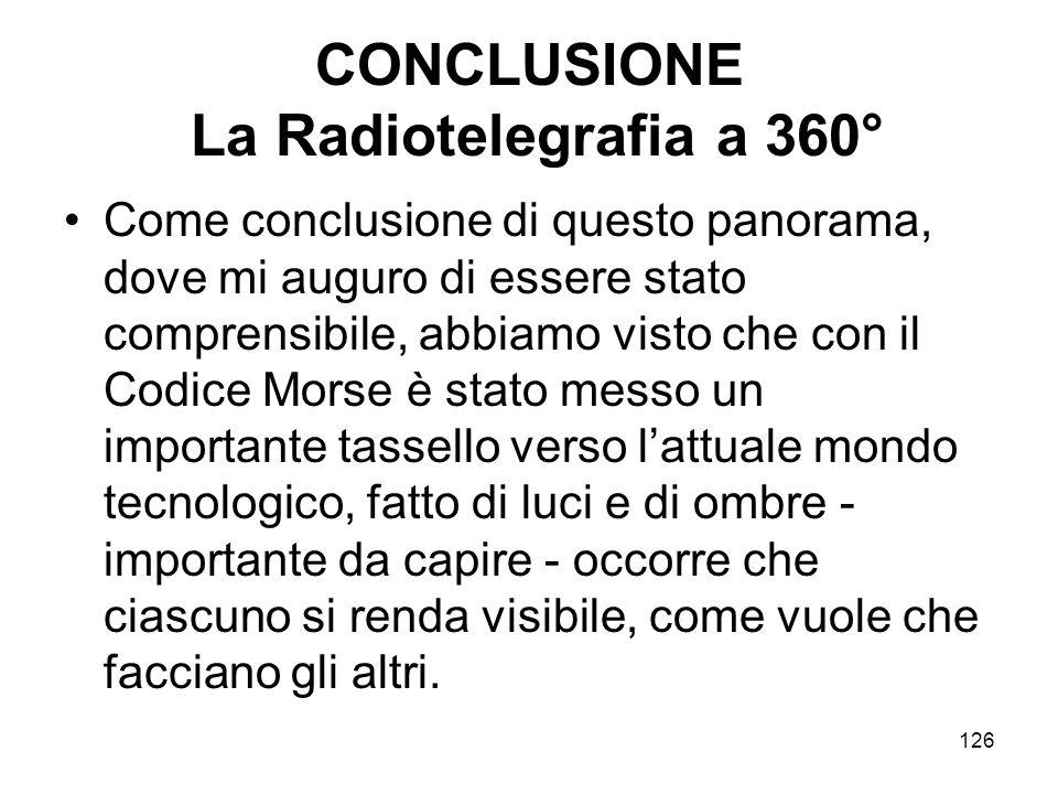 126 CONCLUSIONE La Radiotelegrafia a 360° Come conclusione di questo panorama, dove mi auguro di essere stato comprensibile, abbiamo visto che con il