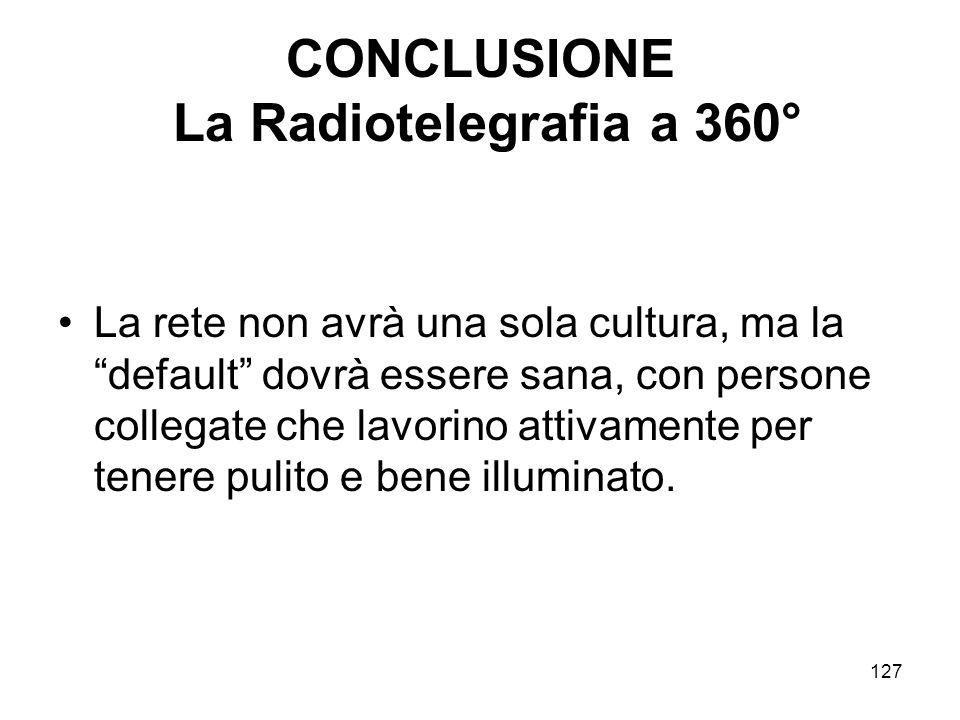 127 CONCLUSIONE La Radiotelegrafia a 360° La rete non avrà una sola cultura, ma la default dovrà essere sana, con persone collegate che lavorino attiv