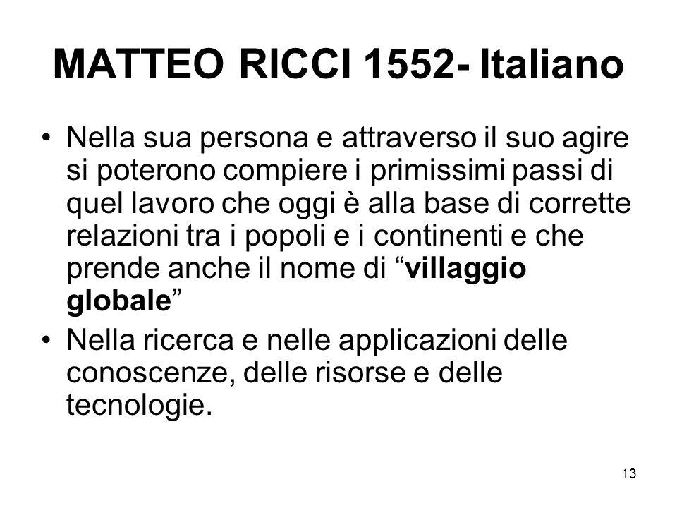 13 MATTEO RICCI 1552- Italiano Nella sua persona e attraverso il suo agire si poterono compiere i primissimi passi di quel lavoro che oggi è alla base