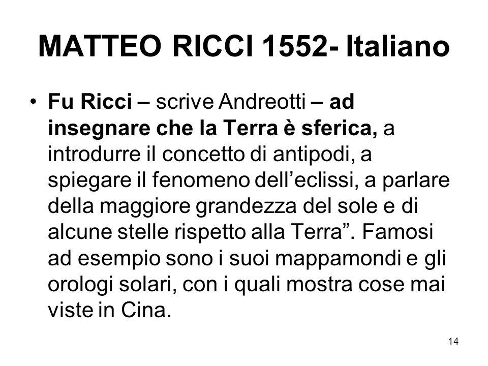 14 MATTEO RICCI 1552- Italiano Fu Ricci – scrive Andreotti – ad insegnare che la Terra è sferica, a introdurre il concetto di antipodi, a spiegare il