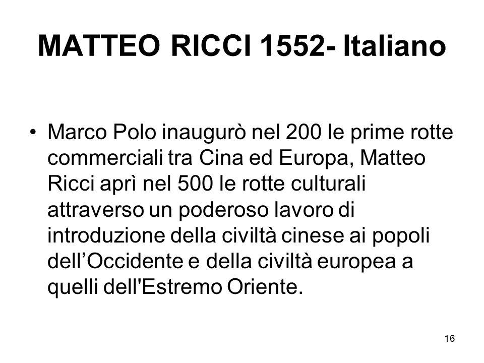 16 MATTEO RICCI 1552- Italiano Marco Polo inaugurò nel 200 le prime rotte commerciali tra Cina ed Europa, Matteo Ricci aprì nel 500 le rotte culturali