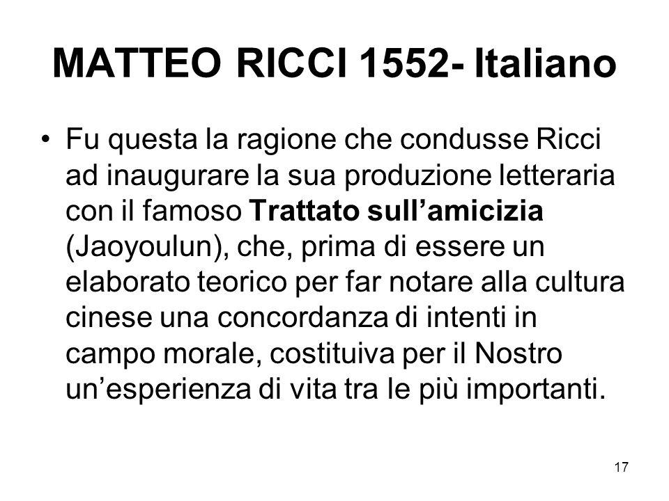17 MATTEO RICCI 1552- Italiano Fu questa la ragione che condusse Ricci ad inaugurare la sua produzione letteraria con il famoso Trattato sullamicizia