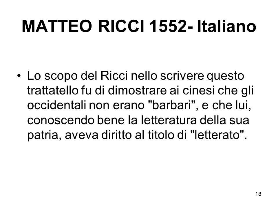 18 MATTEO RICCI 1552- Italiano Lo scopo del Ricci nello scrivere questo trattatello fu di dimostrare ai cinesi che gli occidentali non erano
