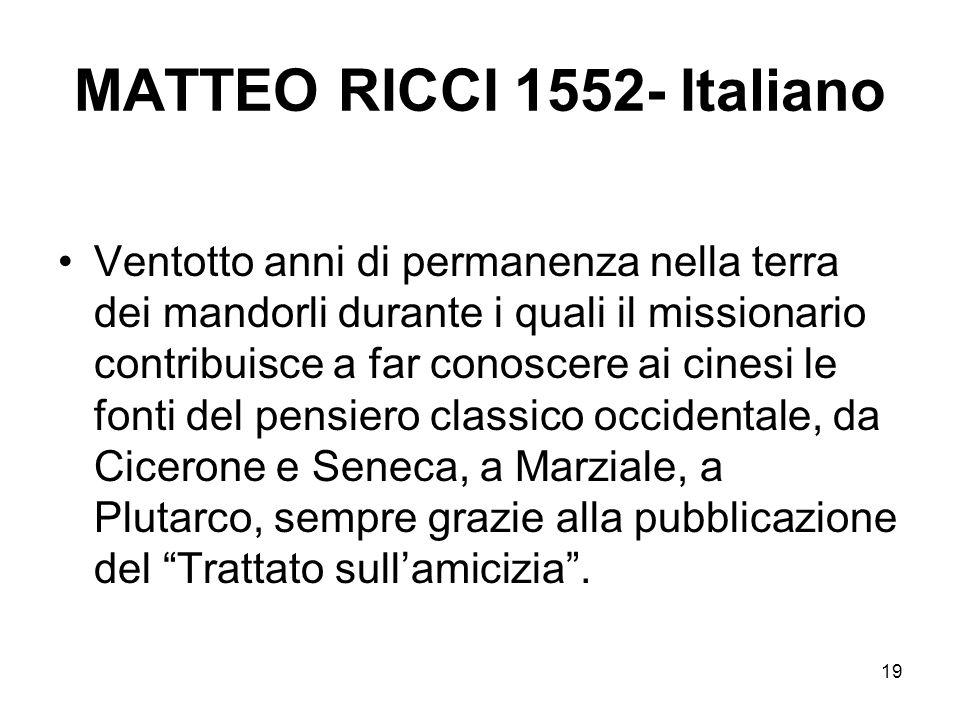 19 MATTEO RICCI 1552- Italiano Ventotto anni di permanenza nella terra dei mandorli durante i quali il missionario contribuisce a far conoscere ai cin