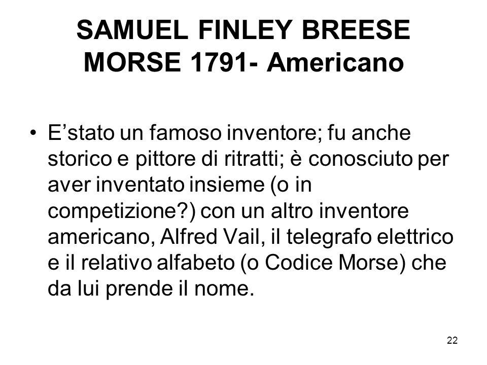 22 SAMUEL FINLEY BREESE MORSE 1791- Americano Estato un famoso inventore; fu anche storico e pittore di ritratti; è conosciuto per aver inventato insi