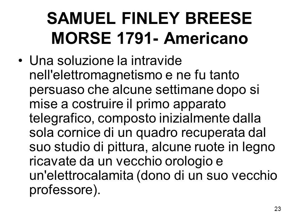23 SAMUEL FINLEY BREESE MORSE 1791- Americano Una soluzione la intravide nell'elettromagnetismo e ne fu tanto persuaso che alcune settimane dopo si mi