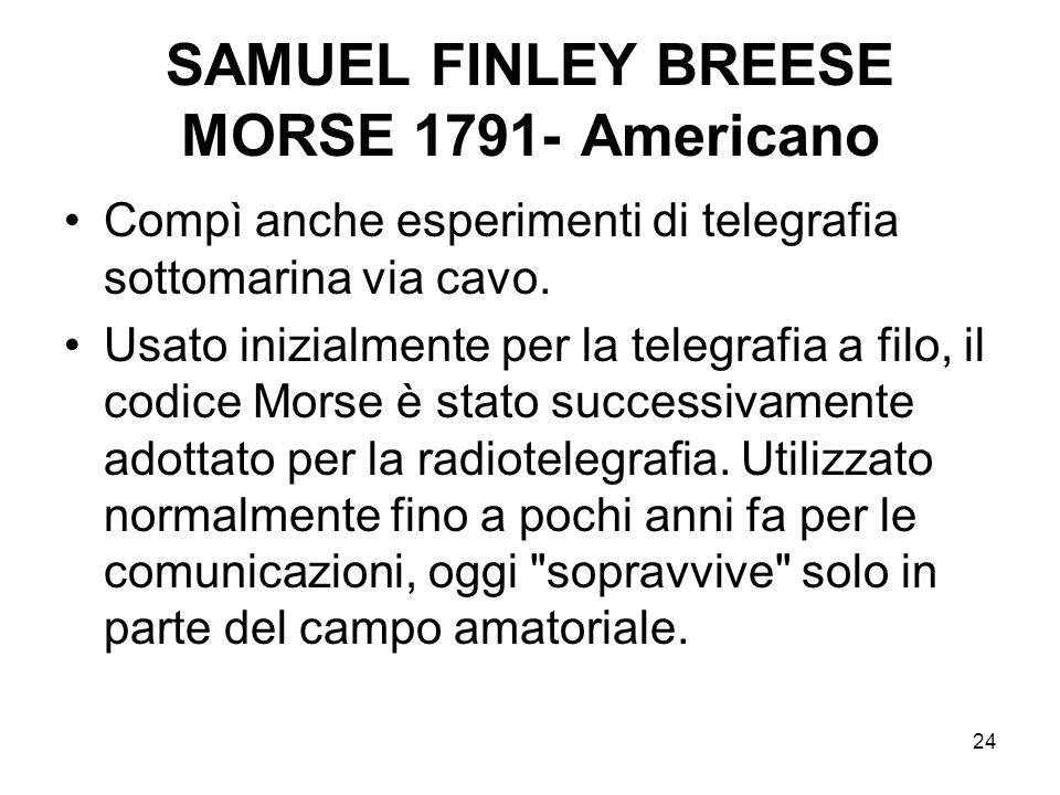 24 SAMUEL FINLEY BREESE MORSE 1791- Americano Compì anche esperimenti di telegrafia sottomarina via cavo. Usato inizialmente per la telegrafia a filo,