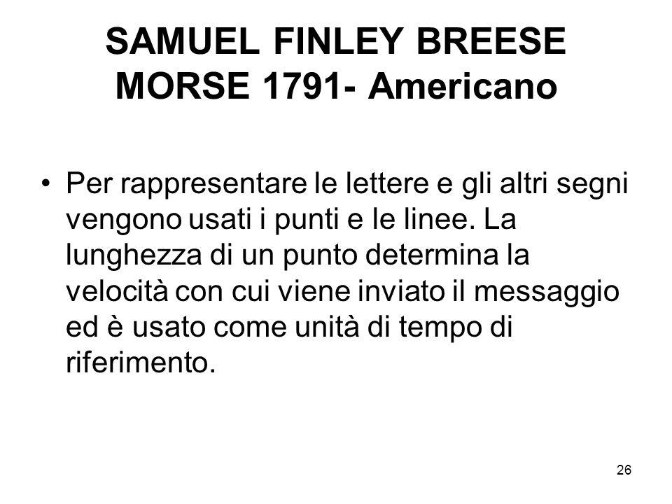 26 SAMUEL FINLEY BREESE MORSE 1791- Americano Per rappresentare le lettere e gli altri segni vengono usati i punti e le linee. La lunghezza di un punt
