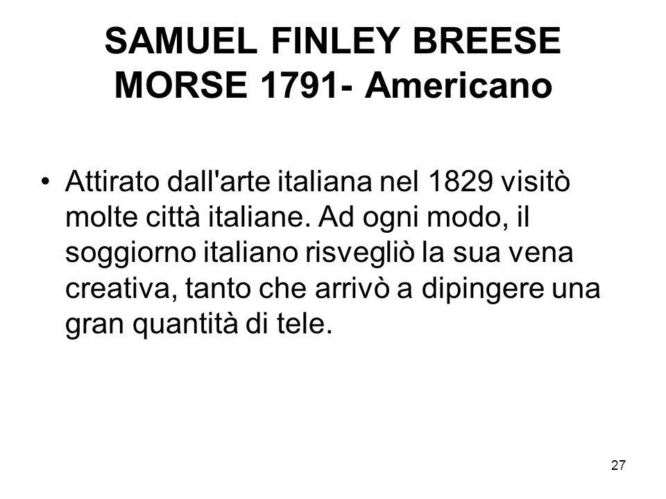27 SAMUEL FINLEY BREESE MORSE 1791- Americano Attirato dall'arte italiana nel 1829 visitò molte città italiane. Ad ogni modo, il soggiorno italiano ri