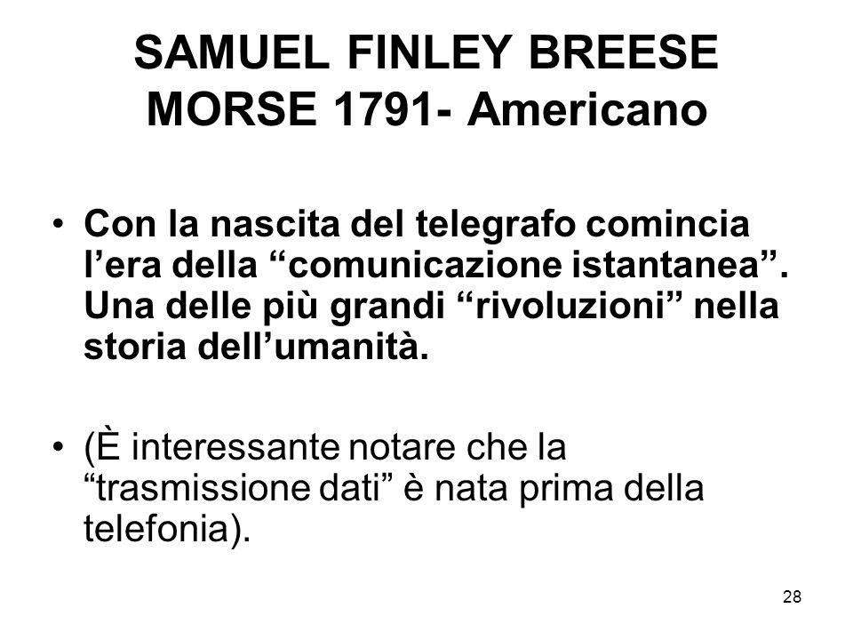28 SAMUEL FINLEY BREESE MORSE 1791- Americano Con la nascita del telegrafo comincia lera della comunicazione istantanea. Una delle più grandi rivoluzi