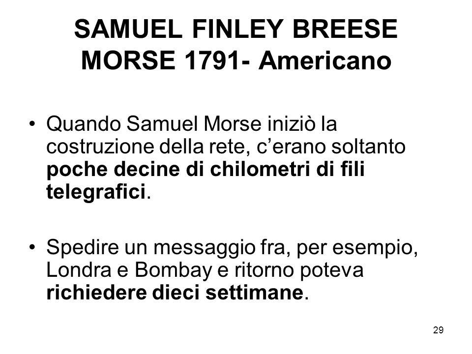 29 SAMUEL FINLEY BREESE MORSE 1791- Americano Quando Samuel Morse iniziò la costruzione della rete, cerano soltanto poche decine di chilometri di fili