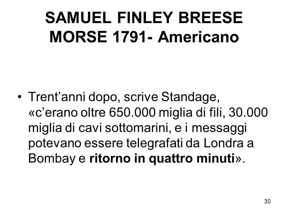 30 SAMUEL FINLEY BREESE MORSE 1791- Americano Trentanni dopo, scrive Standage, «cerano oltre 650.000 miglia di fili, 30.000 miglia di cavi sottomarini