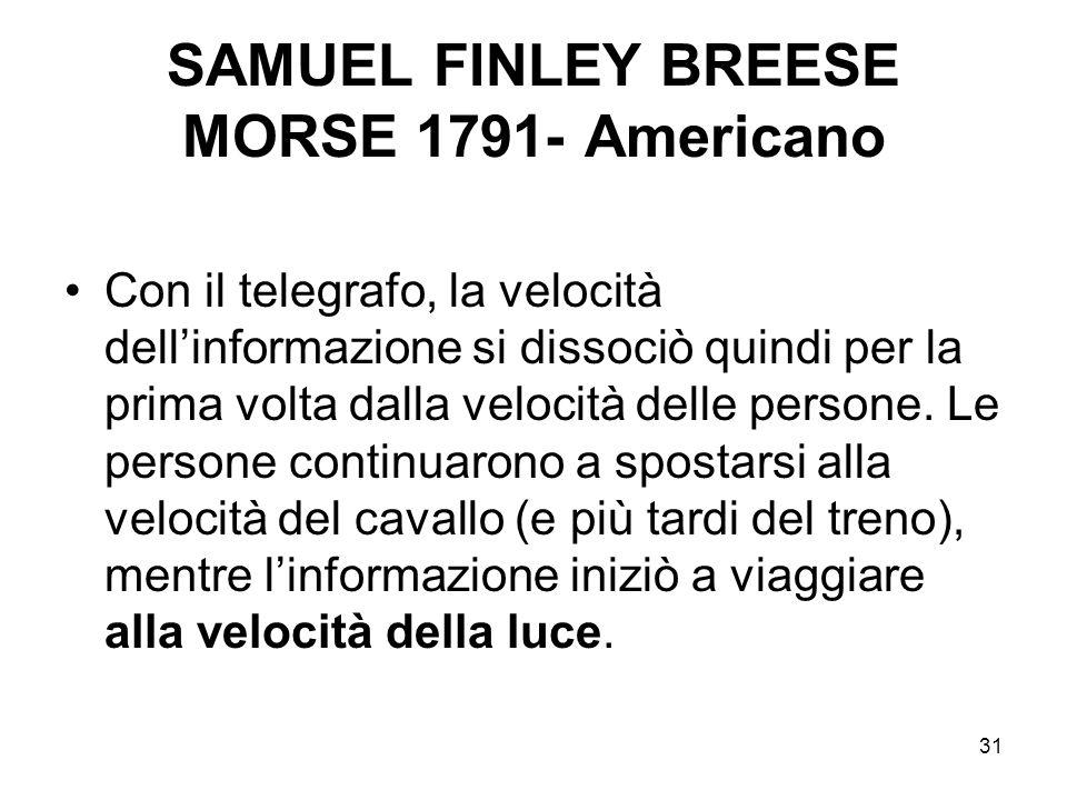 31 SAMUEL FINLEY BREESE MORSE 1791- Americano Con il telegrafo, la velocità dellinformazione si dissociò quindi per la prima volta dalla velocità dell