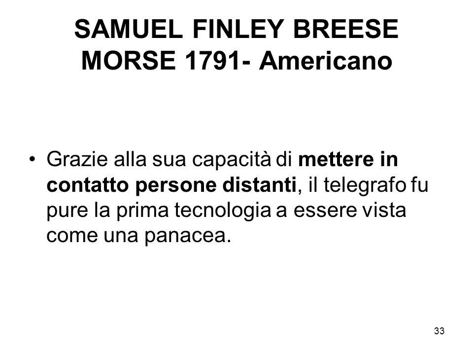 33 SAMUEL FINLEY BREESE MORSE 1791- Americano Grazie alla sua capacità di mettere in contatto persone distanti, il telegrafo fu pure la prima tecnolog