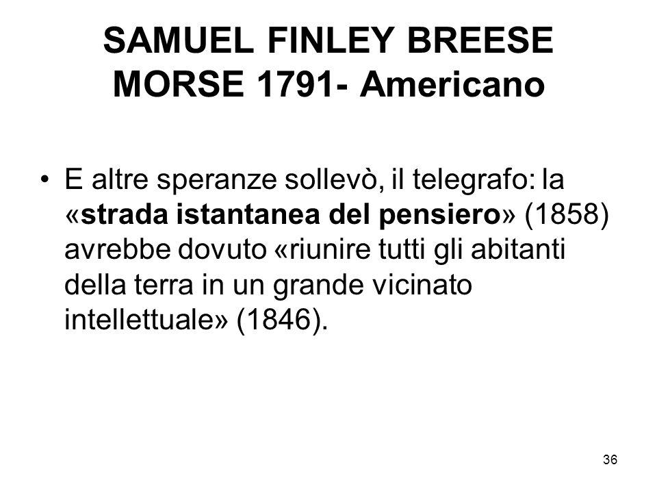 36 SAMUEL FINLEY BREESE MORSE 1791- Americano E altre speranze sollevò, il telegrafo: la «strada istantanea del pensiero» (1858) avrebbe dovuto «riuni