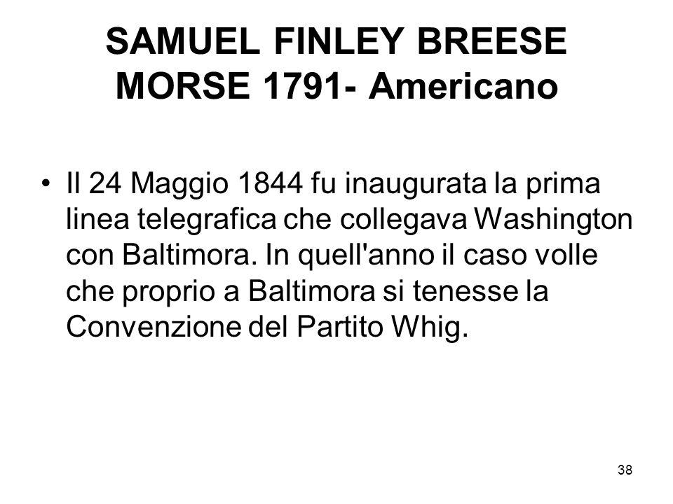 38 SAMUEL FINLEY BREESE MORSE 1791- Americano Il 24 Maggio 1844 fu inaugurata la prima linea telegrafica che collegava Washington con Baltimora. In qu