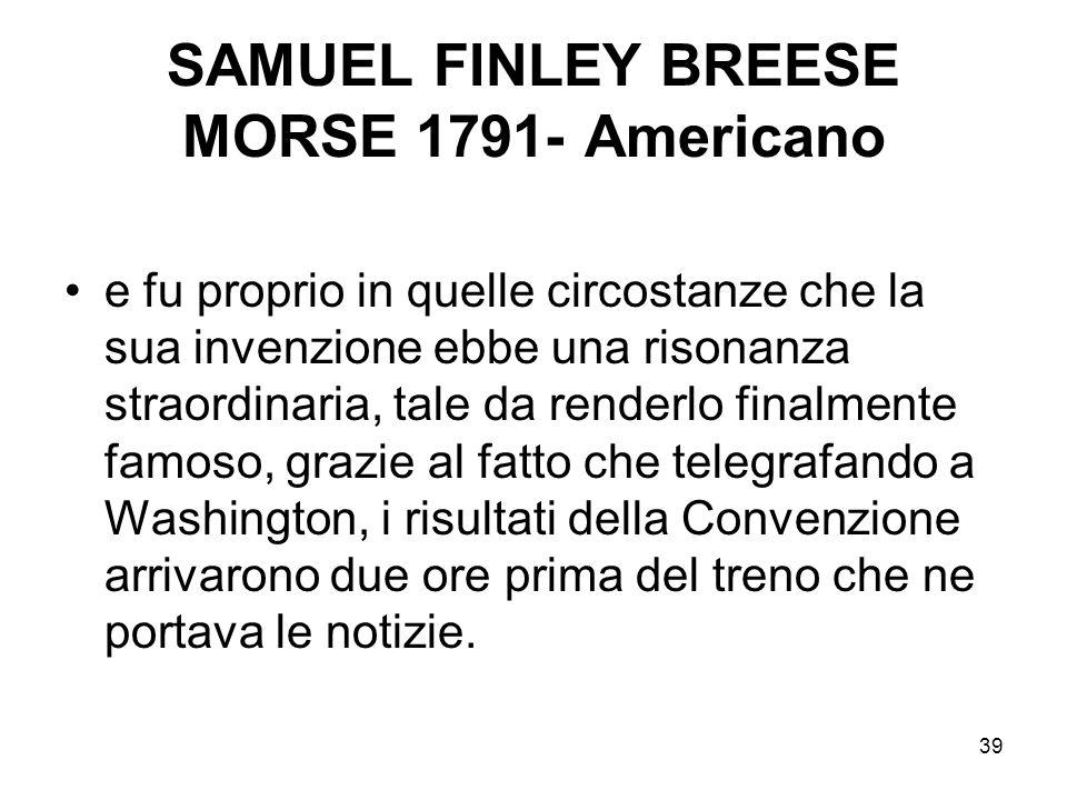 39 SAMUEL FINLEY BREESE MORSE 1791- Americano e fu proprio in quelle circostanze che la sua invenzione ebbe una risonanza straordinaria, tale da rende