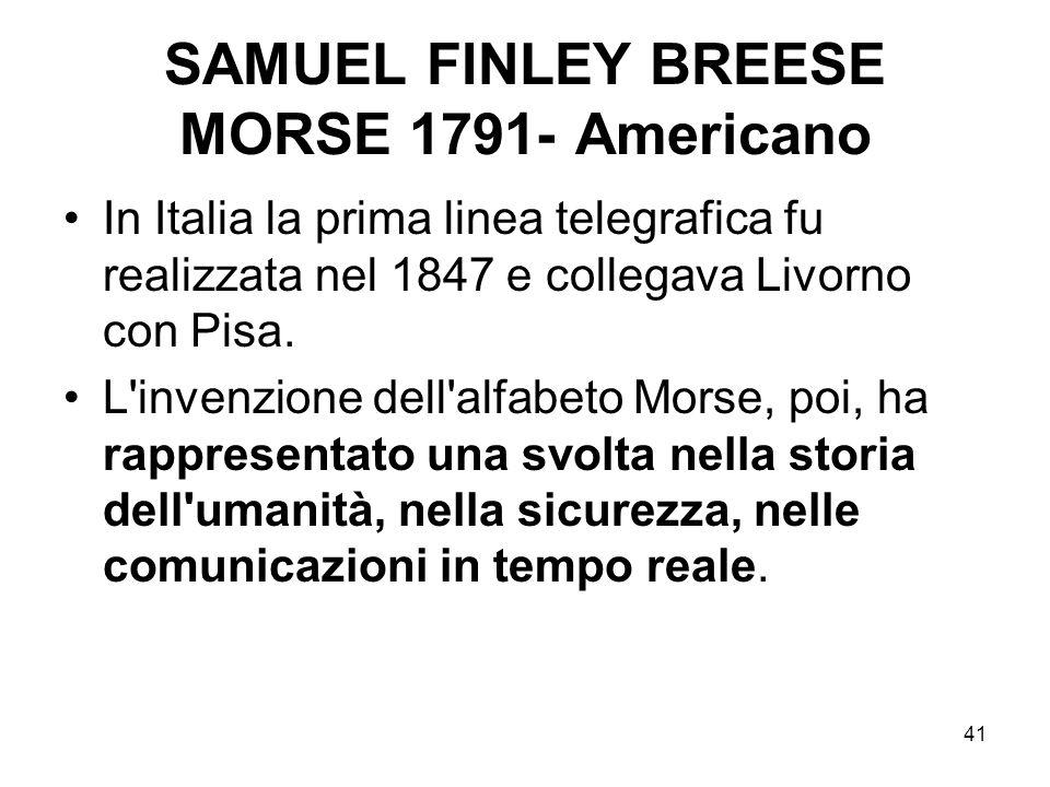 41 SAMUEL FINLEY BREESE MORSE 1791- Americano In Italia la prima linea telegrafica fu realizzata nel 1847 e collegava Livorno con Pisa. L'invenzione d