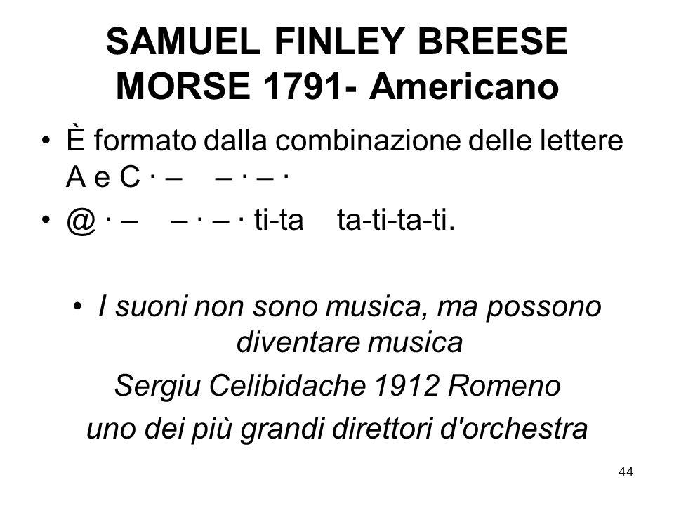 44 SAMUEL FINLEY BREESE MORSE 1791- Americano È formato dalla combinazione delle lettere A e C · – – · – · @ · – – · – · ti-ta ta-ti-ta-ti. I suoni no