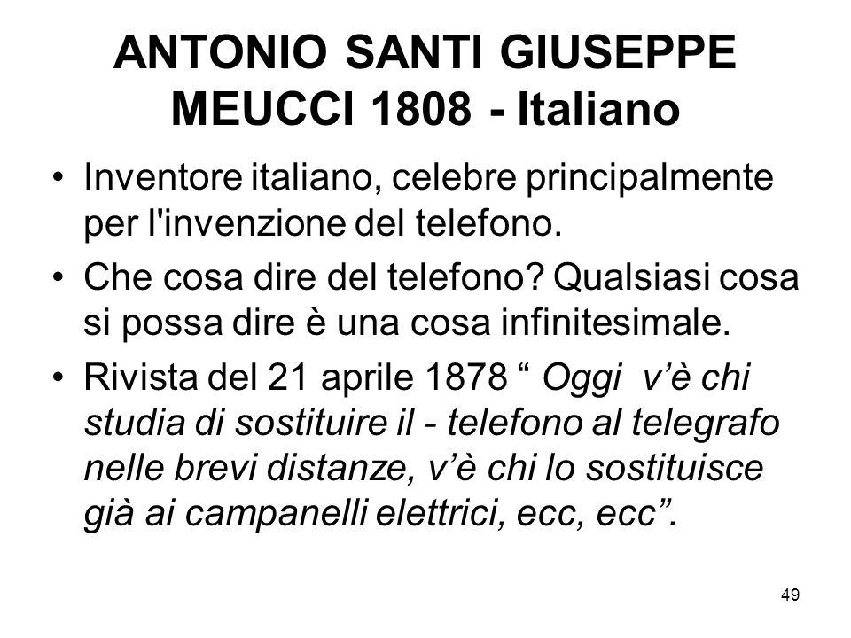 49 ANTONIO SANTI GIUSEPPE MEUCCI 1808 - Italiano Inventore italiano, celebre principalmente per l'invenzione del telefono. Che cosa dire del telefono?