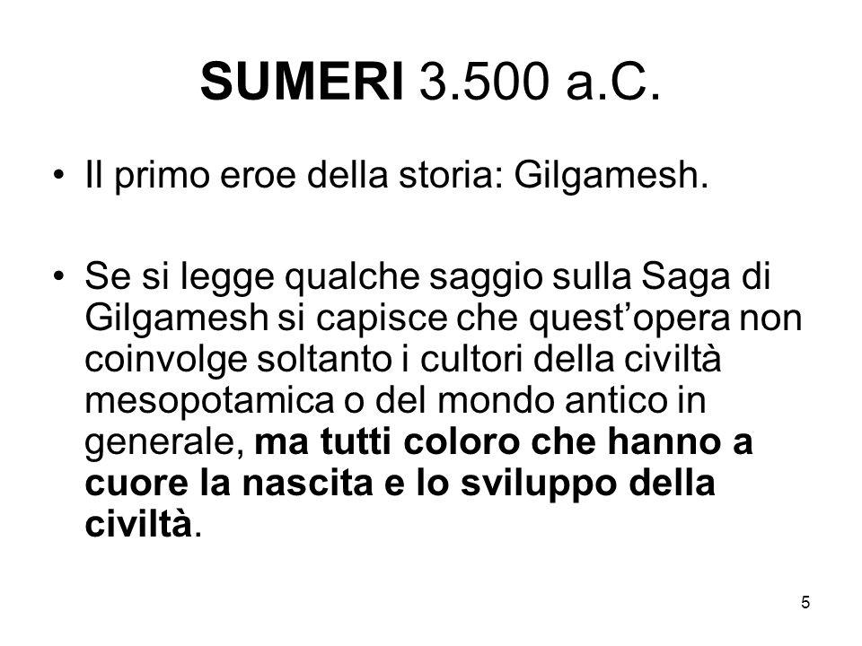 5 SUMERI 3.500 a.C. Il primo eroe della storia: Gilgamesh. Se si legge qualche saggio sulla Saga di Gilgamesh si capisce che questopera non coinvolge
