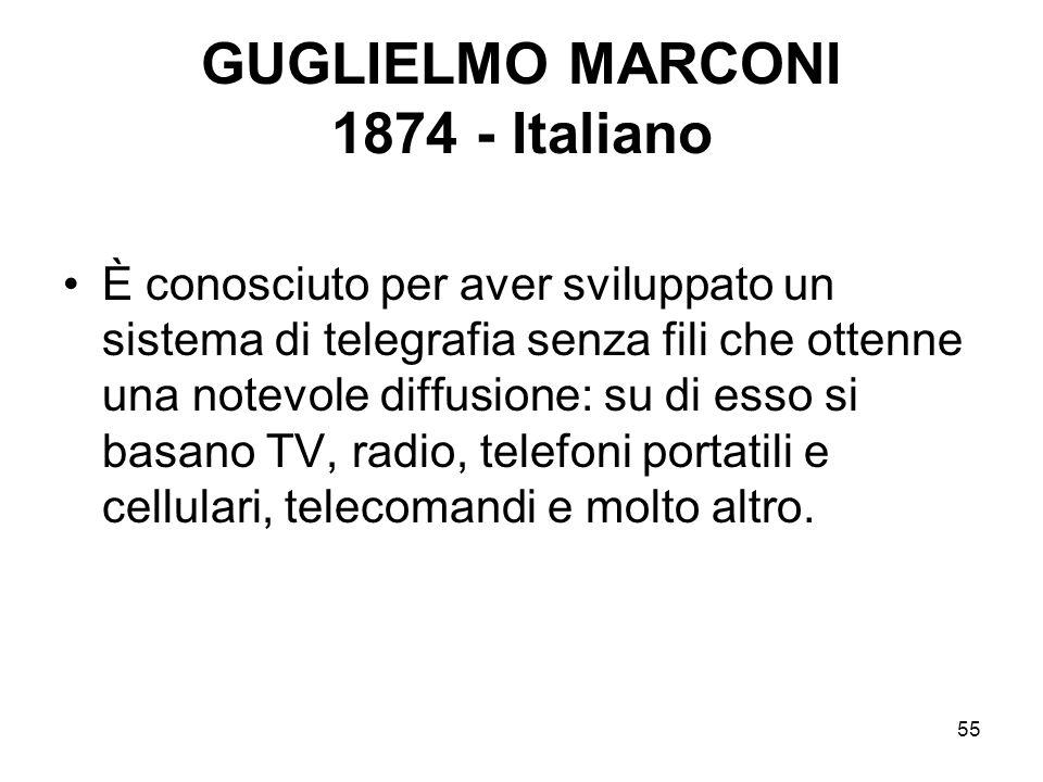 55 GUGLIELMO MARCONI 1874 - Italiano È conosciuto per aver sviluppato un sistema di telegrafia senza fili che ottenne una notevole diffusione: su di e