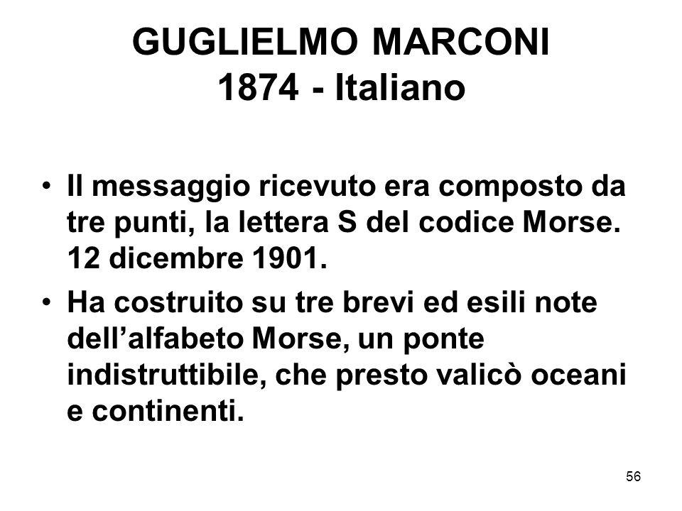 56 GUGLIELMO MARCONI 1874 - Italiano Il messaggio ricevuto era composto da tre punti, la lettera S del codice Morse. 12 dicembre 1901. Ha costruito su