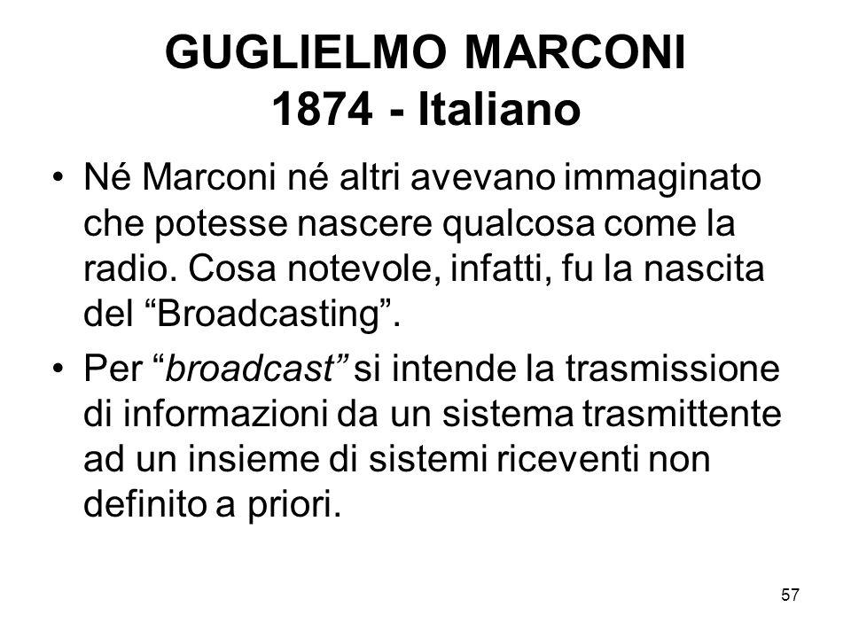 57 GUGLIELMO MARCONI 1874 - Italiano Né Marconi né altri avevano immaginato che potesse nascere qualcosa come la radio. Cosa notevole, infatti, fu la