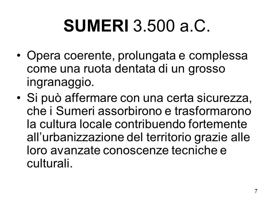 7 SUMERI 3.500 a.C. Opera coerente, prolungata e complessa come una ruota dentata di un grosso ingranaggio. Si può affermare con una certa sicurezza,