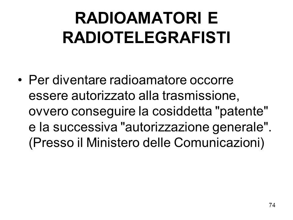 74 RADIOAMATORI E RADIOTELEGRAFISTI Per diventare radioamatore occorre essere autorizzato alla trasmissione, ovvero conseguire la cosiddetta