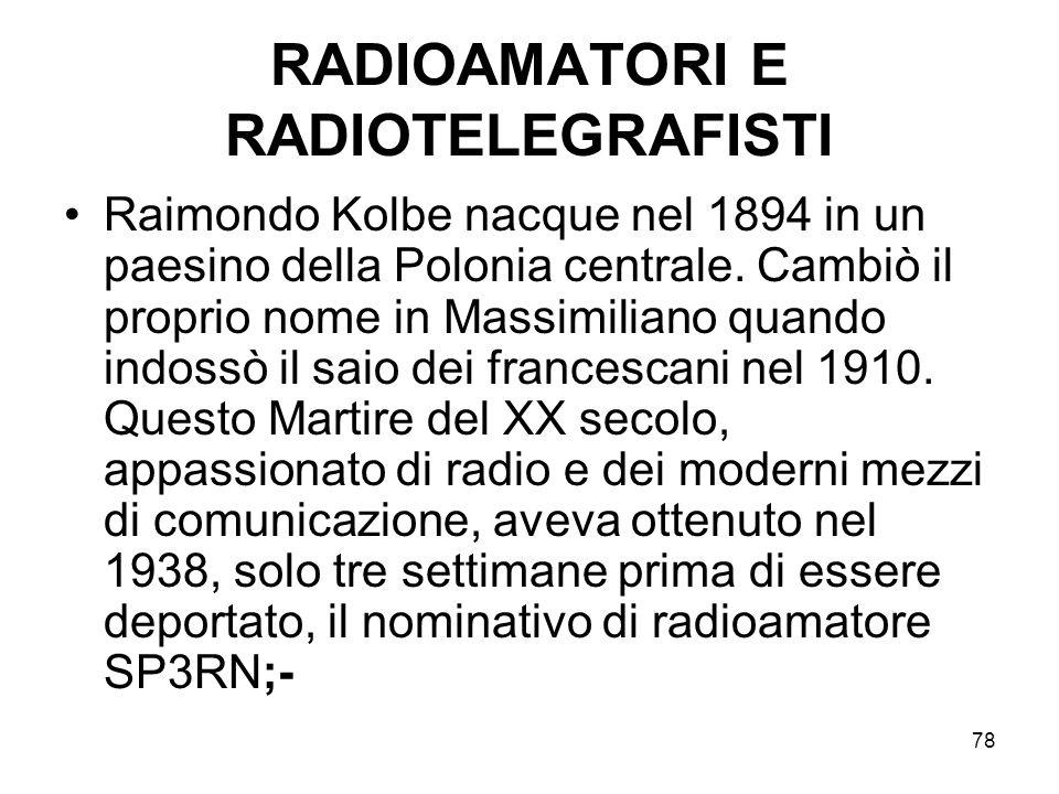 78 RADIOAMATORI E RADIOTELEGRAFISTI Raimondo Kolbe nacque nel 1894 in un paesino della Polonia centrale. Cambiò il proprio nome in Massimiliano quando