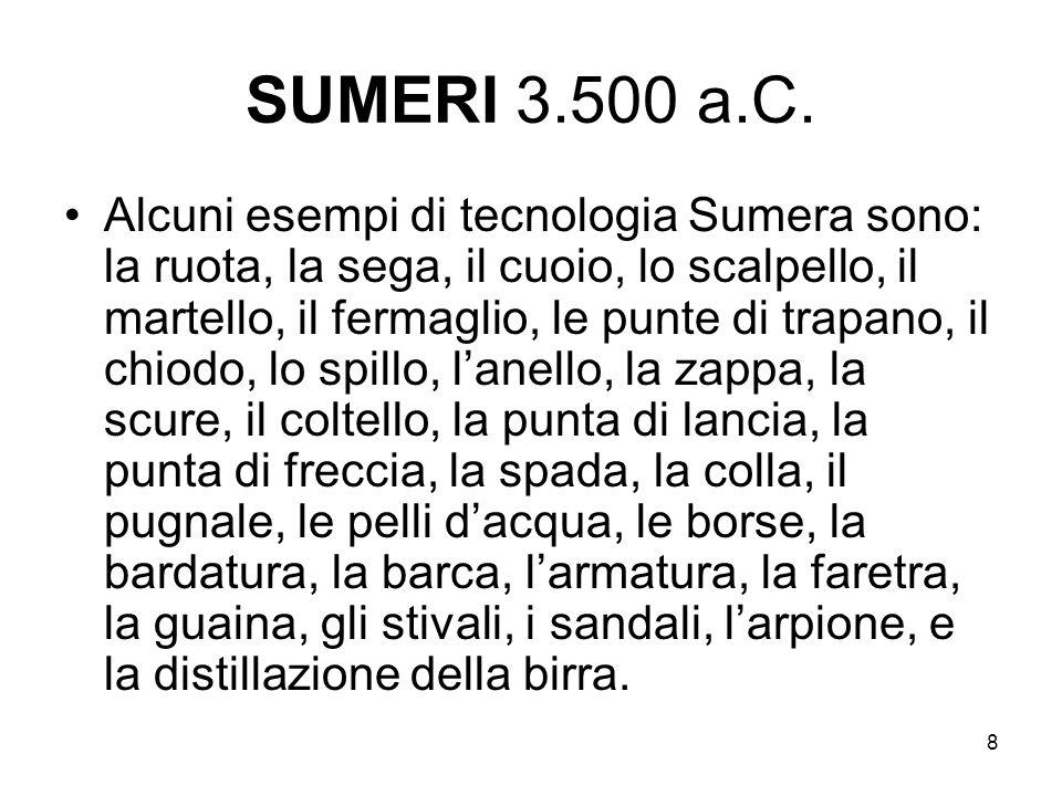 8 SUMERI 3.500 a.C. Alcuni esempi di tecnologia Sumera sono: la ruota, la sega, il cuoio, lo scalpello, il martello, il fermaglio, le punte di trapano