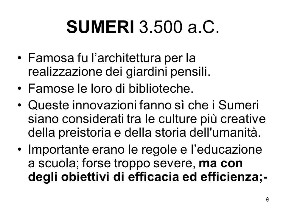9 SUMERI 3.500 a.C. Famosa fu larchitettura per la realizzazione dei giardini pensili. Famose le loro di biblioteche. Queste innovazioni fanno sì che