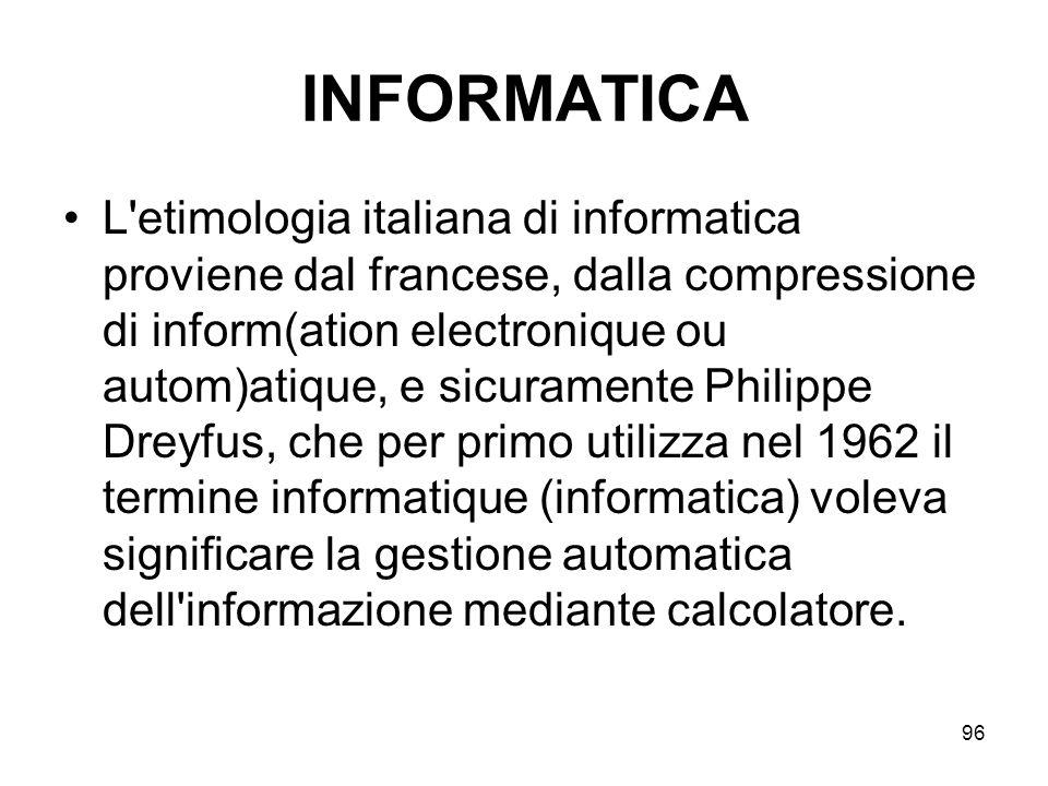 96 INFORMATICA L'etimologia italiana di informatica proviene dal francese, dalla compressione di inform(ation electronique ou autom)atique, e sicurame