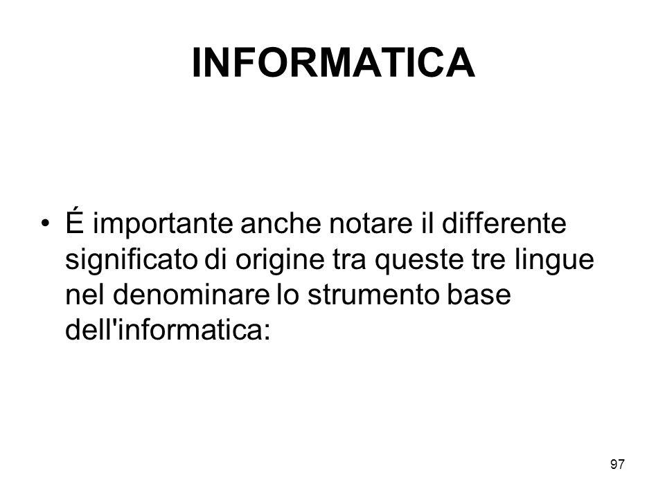 97 INFORMATICA É importante anche notare il differente significato di origine tra queste tre lingue nel denominare lo strumento base dell'informatica: