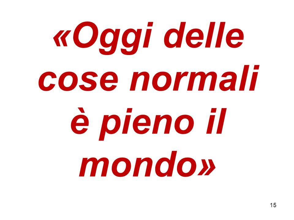 «Oggi delle cose normali è pieno il mondo» 15