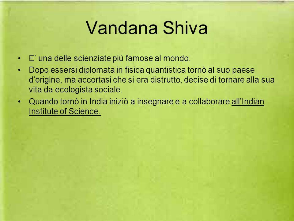 Vandana Shiva E una delle scienziate più famose al mondo. Dopo essersi diplomata in fisica quantistica tornò al suo paese dorigine, ma accortasi che s