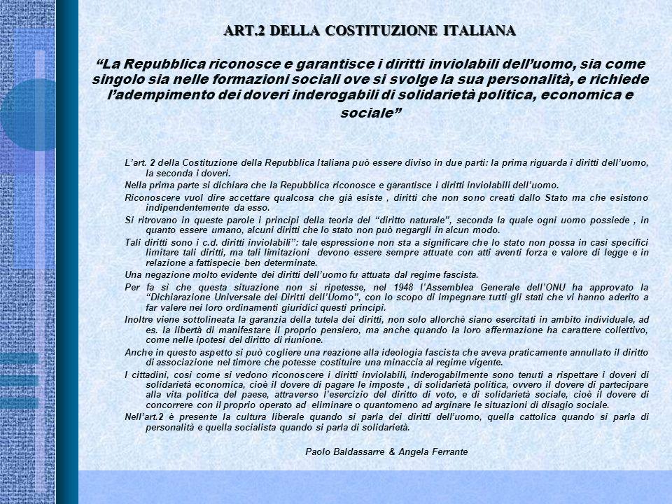 ART.2 DELLA COSTITUZIONE ITALIANA ART.2 DELLA COSTITUZIONE ITALIANA La Repubblica riconosce e garantisce i diritti inviolabili delluomo, sia come singolo sia nelle formazioni sociali ove si svolge la sua personalità, e richiede ladempimento dei doveri inderogabili di solidarietà politica, economica e sociale Lart.