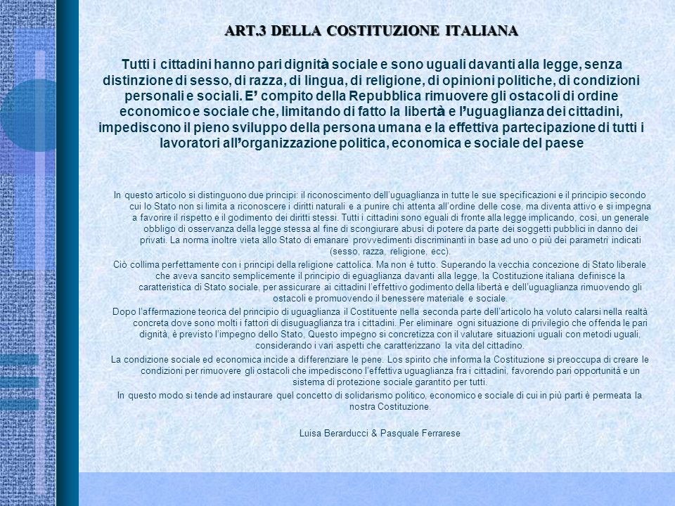 ART.3 DELLA COSTITUZIONE ITALIANA ART.3 DELLA COSTITUZIONE ITALIANA Tutti i cittadini hanno pari dignit à sociale e sono uguali davanti alla legge, senza distinzione di sesso, di razza, di lingua, di religione, di opinioni politiche, di condizioni personali e sociali.