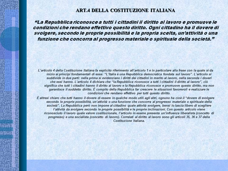 ART.4 DELLA COSTITUZIONE ITALIANA ART.4 DELLA COSTITUZIONE ITALIANA La Repubblica riconosce a tutti i cittadini il diritto al lavoro e promuove le condizioni che rendano effettivo questo diritto.