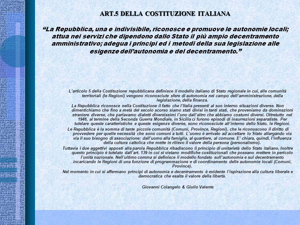 ART.5 DELLA COSTITUZIONE ITALIANA ART.5 DELLA COSTITUZIONE ITALIANA La Repubblica, una e indivisibile, riconosce e promuove le autonomie locali; attua nei servizi che dipendono dallo Stato il più ampio decentramento amministrativo; adegua i principi ed i metodi della sua legislazione alle esigenze dellautonomia e del decentramento.