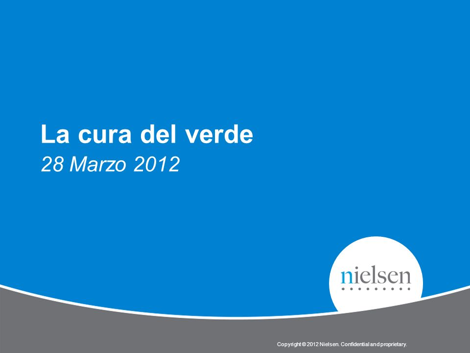 Copyright © 2012 Nielsen. Confidential and proprietary. La cura del verde 28 Marzo 2012