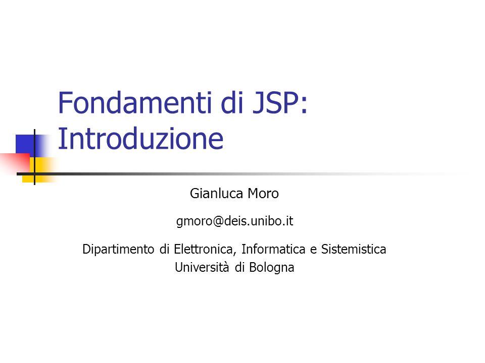 Fondamenti di JSP: Introduzione Gianluca Moro gmoro@deis.unibo.it Dipartimento di Elettronica, Informatica e Sistemistica Università di Bologna