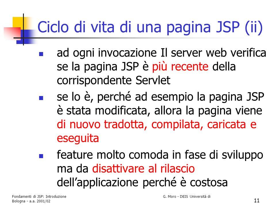 Fondamenti di JSP: Introduzione G. Moro - DEIS Università di Bologna - a.a. 2001/02 11 Ciclo di vita di una pagina JSP (ii) ad ogni invocazione Il ser