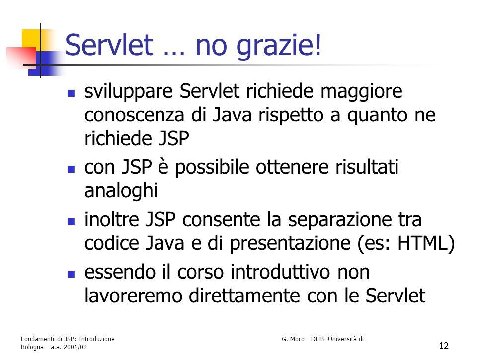 Fondamenti di JSP: Introduzione G. Moro - DEIS Università di Bologna - a.a. 2001/02 12 Servlet … no grazie! sviluppare Servlet richiede maggiore conos