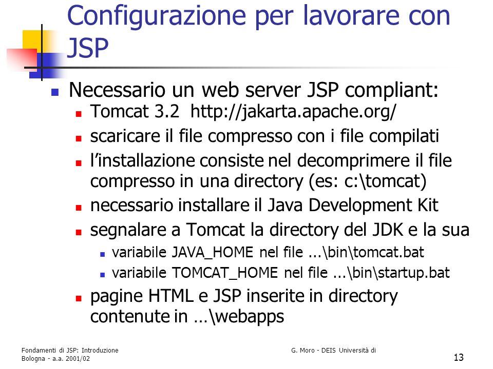 Fondamenti di JSP: Introduzione G. Moro - DEIS Università di Bologna - a.a. 2001/02 13 Configurazione per lavorare con JSP Necessario un web server JS
