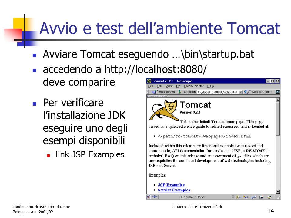 Fondamenti di JSP: Introduzione G. Moro - DEIS Università di Bologna - a.a. 2001/02 14 Avvio e test dellambiente Tomcat Avviare Tomcat eseguendo …\bin